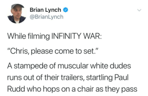 """rustandruin: LOL.: Brian Lynch  @BrianLynch  While filming INFINITY WAR:  """"Chris, please come to set.""""  A stampede of muscular white dudes  runs out of their trailers, startling Paul  Rudd who hops on a chair as they pass rustandruin: LOL."""