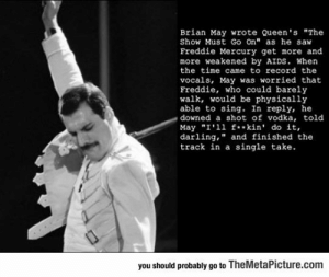 "srsfunny:It Even Makes The Classic Song More Awesome: Brian May wrote Queen's ""The  Show Must Go On"" as he saw  Freddie Mercury get more and  more weakened by AIDS. When  the time came to record the  vocals, May was worried that  Freddie, who could barely  walk, would be physically  able to sing. In reply, he  downed a shot of vodka, told  May ""I'11 f**kin' do it,  darling,"" and finished the  track in a single take  you should probably go to TheMetaPicture.com srsfunny:It Even Makes The Classic Song More Awesome"