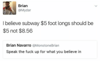 Funny, Subway, and Fuck: Brian  @My dar  I believe subway $5 foot longs should be  $5 not $8.56  Brian Navarro  @Monotone Brian  Speak the fuck up for what you believe in