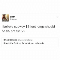Lmao, Memes, and Subway: Brian  @Mydar  I believe subway $5 foot longs should  be $5 not $8.56  Brian Navarro  @Monotone Brian  Speak the fuck up for what you believe in Lmao