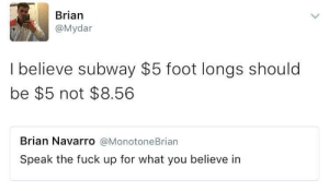 A Dream, Subway, and Fuck: Brian  @Mydar  I believe subway $5 foot longs should  be $5 not $8.56  Brian Navarro @MonotoneBrian  Speak the fuck up for what you believe in I have a dream, that one day