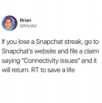 "Crazy, Life, and Shit: Brian  @Mydar  If you lose a Snapchat streak, go to  Snapchat's website and file a claim  saying ""Connectivity issues"" and it  will return. RT to save a life @terrible posts crazy shit"