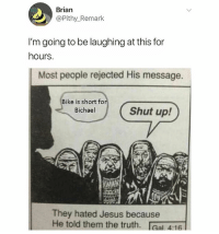 *slaps knee*: Brian  @Pithy_Remark  I'm going to be laughing at this for  hours.  Most people rejected His message.  Bike is short fo  Bichael  Shut up!  They hated Jesus because  He told them the truth. IGal 4:16 *slaps knee*