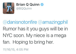 sexyjacrispy:  I FEEL LIKE IM GOING TO THROW UP IS THIS REAL LIFE : Brian Q Quinn  @BQQuinn  @danisnotonfire @amazingphil  Rumor has it you guys will be in  NYC soon. My niece is a mega  fan. Hoping to bring her.  11/16/15, 4:05 PM sexyjacrispy:  I FEEL LIKE IM GOING TO THROW UP IS THIS REAL LIFE