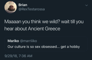 Adam and Eve, Dank, and Memes: Brian  @Rexlestarossa  Maaaan you think we wild? wait till you  hear about Ancient Greece  Mariko @marriiko  Our culture is so sex obsessed... get a hobby  9/29/18, 7:36 AM Don't act like Adam and Eve weren't FUCKIN fuckin by CaptainDank0 MORE MEMES