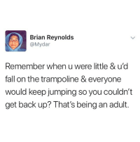Being an Adult, Fall, and Fire: Brian Reynolds  @Mydar  Remember when u were little & u'd  fall on the trampoline & everyone  would keep jumping so you couldn't  get back up? That's being an adult. Except for it's on fire and for some reason you paid to be on it