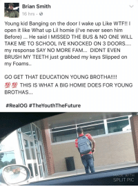 Fam, Homie, and School: Brian Smith  16 hrs .  Young kid Banging on the door I wake up Like WTF!! I  open it like What up Lil homie (i've never seen him  Before). He said I MISSED THE BUS & NO ONE WILL  TAKE ME TO SCHOOL IVE KNOCKED ON 3 DOORS...  my response SAY NO MORE FAM... DIDNT EVEN  BRUSH MY TEETH just grabbed my keys Slipped on  my Foams..  GO GET THAT EDUCATION YOUNG BROTHA!!!!  塑型THIS IS WHAT A BIG HOMIE DOES FOR YOUNG  BROTHAS..  #RealOG #TheYouthTheFuture  MADE WITH  SPLIT PIC 🙏 https://t.co/j7W0RG53sF