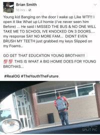 Fam, Homie, and School: Brian Smith  16 hrs .  Young kid Banging on the door I wake up Like WTF!! I  open it like What up Lil homie (i've never seen him  Before). He said I MISSED THE BUS & NO ONE WILL  TAKE ME TO SCHOOL IVE KNOCKED ON 3 DOORS.…  my response SAY NO MORE FAM... DIDNT EVEN  BRUSH MY TEETH just grabbed my keys Slipped on  my Foams..  GO GET THAT EDUCATION YOUNG BROTHA!!!!  型塑THIS IS WHAT A BIG HOMIE DOES FOR YOUNG  BROTHAS...  #RealOG #TheYouthTheFuture  MADE WITH  SPLIT PIC Go get that education!