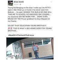 STAY IN DRUGS 🙃: Brian Smith  16 hrs  Young kid Banging on the door I wake up Like WTF!! !  open it like What up Lil homie (i've never seen him  Before). He said I MISSED THE BUS & NO ONE WILL  TAKE ME TO SCHOOL IVE KNOCKED ON 3 DOORS.  my response SAY NO MORE FAM... DIDNT EVEN  BRUSH MY TEETH just grabbed my keys Slipped on  my Foams.  GO GET THAT EDUCATION YOUNG BROTHA!!!!  100 100 THIS IS WHAT A BIG HOMIE DOES FOR YOUNG  BROTHAS...  STAY IN DRUGS 🙃