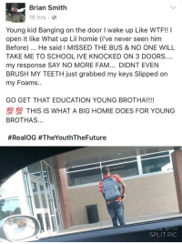 https://t.co/71LerLFFzK: Brian Smith  16 hrs  Young kid Banging on the door I wake up Like WTF!! I  open it like What up Lil homie (i've never seen hinm  Before). He said I MISSED THE BUS & NO ONE WILL  TAKE ME TO SCHOOL IVE KNOCKED ON 3 DOORS  my response SAY NO MORE FAM... DIDNT EVEN  BRUSH MY TEETH just grabbed my keys Slipped on  my Foams..  GO GET THAT EDUCATION YOUNG BROTHA!!!!  塑型THIS IS WHAT A BIG HOMIE DOES FOR YOUNG  BROTHAS...  #RealOG #TheYouthTheFuture  MADE WITH  SPLIT PIC https://t.co/71LerLFFzK