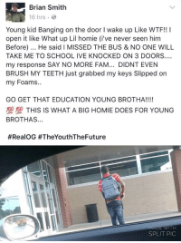 Fam, Homie, and School: Brian Smith  16 hrs  Young kid Banging on the door I wake up Like WTF!! I  open it like What up Lil homie (i've never seen him  Before). He said I MISSED THE BUS & NO ONE WILL  TAKE ME TO SCHOOL IVE KNOCKED ON 3 DOORS....  my response SAY NO MORE FAM... DIDNT EVEN  BRUSH MY TEETH just grabbed my keys Slipped on  my Foams.  GO GET THAT EDUCATION YOUNG BROTHA!!!!  700型THIS IS WHAT A BIG HOMIE DOES FOR YOUNG  BROTHAS...  #RealOG #TheYouthTheFuture  MADE WITH  SPLIT PIC Still the most wholesome