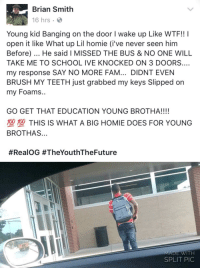 Fam, Homie, and School: Brian Smith  16 hrs  Young kid Banging on the door I wake up Like WTF!! I  open it like What up Lil homie (i've never seen him  Before). He said I MISSED THE BUS & NO ONE WILL  TAKE ME TO SCHOOL IVE KNOCKED ON 3 DOORS.…  my response SAY NO MORE FAM... DIDNT EVEN  BRUSH MY TEETH just grabbed my keys Slipped on  my Foams..  grabbed my keys  GO GET THAT EDUCATION YOUNG BROTHA!!!!  型塑THIS IS WHAT A BIG HOMIE DOES FOR YOUNG  BROTHAS...  #RealOG #TheYouthTheFuture  MADE WITH  SPLIT PIC This is what a big homie does - School Boy