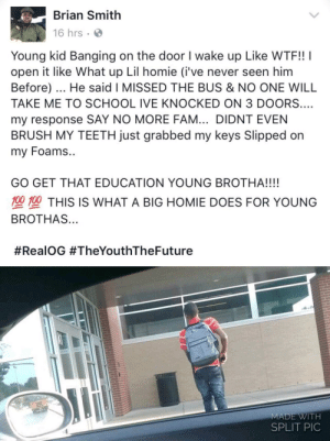 Reading the story about the young black man shot at for trying to get directions to school reminded me of this wholesome Facebook post: Brian Smith  16 hrs  Young kid Banging on the door I wake up Like WTF!! I  open it like What up Lil homie (i've never seen him  Before). He said I MISSED THE BUS & NO ONE WILL  TAKE ME TO SCHOOL IVE KNOCKED ON 3 DOORS.…  my response SAY NO MORE FAM... DIDNT EVEN  BRUSH MY TEETH just grabbed my keys Slipped on  my Foams..  GO GET THAT EDUCATION YOUNG BROTHA!!!!  型塑THIS IS WHAT A BIG HOMIE DOES FOR YOUNG  BROTHAS...  #RealOG #TheYouthTheFuture  MADE WITH  SPLIT PIC Reading the story about the young black man shot at for trying to get directions to school reminded me of this wholesome Facebook post