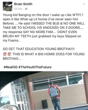 Fam, Homie, and School: Brian Smith  16 hrs  Young kid Banging on the door I wake up Like WTF!!  open it like What up Lil homie (i've never seen him  Before). He said I MISSED THE BUS & NO ONE WILL  TAKE ME TO SCHOOL IVE KNOCKED ON 3 DOORS..  my response SAY NO MORE FAM... DIDNT EVEN  BRUSH MY TEETH just grabbed my keys Slipped on  my Foams..  GO GET THAT EDUCATION YOUNG BROTHA!!!!  00 T00 THIS IS WHAT A BIG HOMIE DOES FOR YOUNG  BROTHAS...  Need more people not only like Brian but like this kid as well