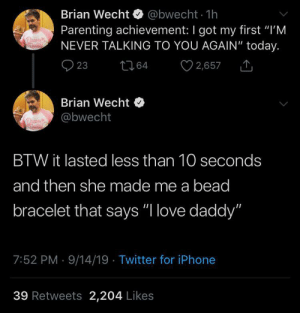 "Happy ending 🥺: Brian Wecht @bwecht 1h  Parenting achievement: I got my first ""I'M  NEVER TALKING TO YOU AGAIN"" today.  2,657  23  t64  Brian Wecht  @bwecht  BTW it lasted less than 10 seconds  and then she made me a bead  bracelet that says ""I love daddy""  7:52 PM 9/14/19 Twitter for iPhone  39 Retweets 2,204 Likes Happy ending 🥺"