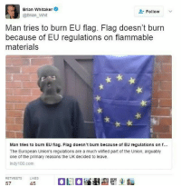 Anaconda, Memes, and 🤖: Brian Whitaker  Follow  @Brian Whit  Man tries to burn EU flag. Flag doesn't burn  because of EU regulations on flammable  materials  Man tries to burn EU flag. Flag doesn't burn because of EU regulations on f...  The European Union's regulations are a much vilified part of the Union, arguably  one of the primary reasons the UK decided to leave.  indy 100.com  RETWEETS  LIKES  57  45 I'M CACKLING
