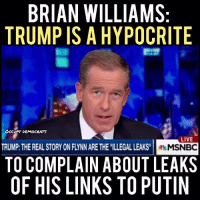 Brian Williams, Memes, and 🤖: BRIAN WILLIAMS:  TRUMPISAHYPOCRITE  Occupy DEMOERATs  LIVE  TRUMP THE REAL STORY ON FYNNARE THE ILLEGAL LEAKS  MSNBC  TO COMPLAIN ABOUT LEAKS  OF HIS LINKS TO PUTIN EXACTLY! What goes around comes around, Trump!  Video by Occupy Democrats, LIKE our page for more!
