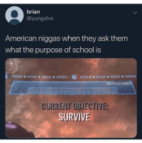 Funny, School, and American: brian  @yungslvs  American niggas when they ask them  what the purpose of school is  @SLAVESCOMEDY  CURRENT OBJECTIVE  SURVIVE Going to school is more dangerous than being in the military