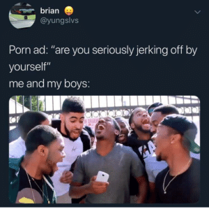 "Shit, Gang, and Porn: brian  @yungslvs  Porn ad: ""are you seriously jerking off by  yourself""  me and my boys: Whole lotta gang shit"