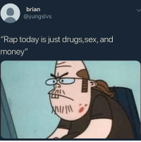 "Drugs, Money, and Pussy: brian  @yungslvs  ""Rap today is just drugs,sex, and  money  Alv If you had one thing to choose between a dick or a pussy which one would it be , it's a hard one ik but choose wisely, and I want everyone commenting which one ok? Ok thanks"