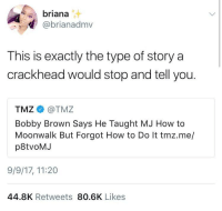 Blackpeopletwitter, Crackhead, and Michael Jackson: briana  @brianadmv  This is exactly the type of story a  crackhead would stop and tell you.  TMZ @TMZ  Bobby Brown Says He Taught MJ How to  Moonwalk But Forgot How to Do It tmz.me/  p8tvoMJ  9/9/17, 11:20  44.8K Retweets 80.6K Likes <p>Did I ever tell you about the time I met Michael Jackson… (via /r/BlackPeopleTwitter)</p>