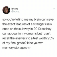 Saw, Smh, and Subway: briana  @brjxv  so you're telling me my brain can save  the exact features of a stranger i saw  once on the subway in 2010 so they  can appear in my dreams but i can't  recall the answers to a test worth 25%  of my final grade? it be ya own  memory storage smh i need to wear my retainer