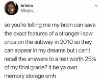 Memes, Saw, and Subway: briana  @brjxv  so you're telling me my brain can save  the exact features of a stranger i saw  once on the subway in 2010 so they  can appear in my dreams but i can't  recall the answers to a test worth 25%  of my final grade? it be ya own  memory storage smlh It be ya own memory.. 😂🤦‍♂️ WSHH