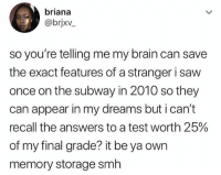 Saw, Smh, and Subway: briana  @brjxv  so you're telling me my brain can save  the exact features of a stranger i saw  once on the subway in 2010 so they  can appear in my dreams but i can't  recall the answers to a test worth 25%  of my final grade? it be ya own  memory storage smlh Smh 💀