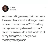 A Dream, Memes, and Saw: briana  @brjxv  so you're telling me my brain can save  the exact features of a stranger i saw  once on the subway in 2010 so they  can appear in my dreams but i can't  recall the answers to a test worth 25%  of my final grade? it be ya own  memory storage smh so true i literslly just woke up and i had a dream and there were these 2 people who i havent seen in like 10 yesrs wtf