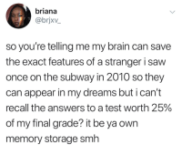 Apparently, Saw, and Smh: briana  @brjxv_  so you're telling me my brain can save  the exact features of a stranger i saw  once on the subway in 2010 so they  can appear in my dreams but i can't  recall the answers to a test worth 25%  of my final grade? it be ya owrn  memory storage smh beyoncescock:this is ridiculous but also fascinating like everyone in our dream are apparently people we have encountered/seen