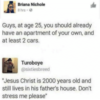 "Cars, Facebook, and Jesus: Briana Nichole  8 hrs  Guys, at age 25, you should already  have an apartment of your own, and  at least 2 cars.  Turoboye  @sixtiesbreed  Jesus Christ is 2000 years old and  still lives in his father's house. Don't  stress me please"" Dont stress too much 
