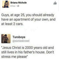 "Cars, Jesus, and Memes: Briana Nichole  Guys, at age 25, you should already  have an apartment of your own, and  at least 2 cars.  Turoboye  @sixties breed  ""Jesus Christ is 2000 years old and  still lives in his father's house. Don't  stress me please"" Ima send this to everyone 😤😤 . . Follow @hoedity (me) for more 💣💥"