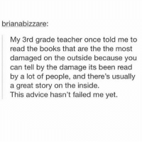 omg so in luv with @spunky rn 😍: brianabizzare:  My 3rd grade teacher once told me to  read the books that are the the most  damaged on the outside because you  can tell by the damage its been read  by a lot of people, and there's usually  a great story on the inside.  This advice hasn't failed me yet. omg so in luv with @spunky rn 😍