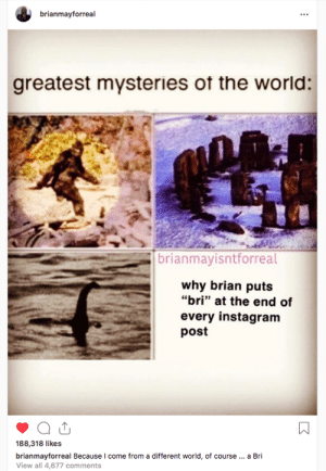 """Instagram, Queen, and World: brianmayforreal  greatest mysteries ot the world:  brianmayisntforreal  why brian puts  """"bri"""" at the end of  every instagram  post  188,318 likes  brianmayforreal Because I come from a different world, of course... a Bri  View all 4,677 comments  : Queen guitarist Brian May's Instagram."""