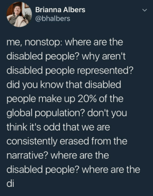 Fucking, Tumblr, and Work: Brianna Albers  @bhalbers  me, nonstop: where are the  disabled people? why aren't  disabled people represented?  did you know that disabled  people make up 20% of the  global population? don't you  think it's odd that we are  consistently erased from the  narrative? where are the  disabled people? where are the  di cheshireinthemiddle:  friendraichu:  snails-and-bees:  You realize not everything is about you right  YOU REALIZE ALMOST NOTHING IS EVER ABOUT US AND THAT'S WHY WE'RE MAD, RIGHT?  Actually disabled people are thoroughly reresented. It's just, similarly to how a black character can just happen to be black, a disabled character can just happen to be disabled. The focus doesnt have to be on them being disabled. Otherwise you would have a bunch of Joe Swansons. Missing limbs, limbs that dont really work, sensory disabilities, hereditary disabilities, mental disorders, etc. actually pretty common. Even lighter disabilities and common ones seen in the elderly are actually well represented. It is just that we are so used to it that we tend not to notice. Which is actually a quality of proper representation.   I honestly hadn't even thought of how many disable characters there are in popular media. Like I've never thought of Toph as disabled even though she's blind. I practically forget that because what's important is that she's a fucking badass and my favorite character.