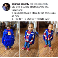 Blackpeopletwitter, Today, and Little Brother: brianna conerty @briannaconerty  My little brother started preschool  today and  1- his backpack is literally the same size  as him  2- HE IS THE CUTEST THING EVER  on  Gio <p>Awww (via /r/BlackPeopleTwitter)</p>
