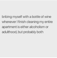Definitely, Memes, and Wine: bribing myself with a bottle of wine  whenever I finish cleaning my entire  apartment is either alcoholism or  adulthood, but probably both Oh it's definitely both 😬🤷🏼‍♀️🍷 Follow @thesassbible @thesassbible @thesassbible