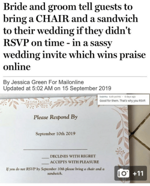 bride and groom: Bride and groom tell guests to  bring a CHAIR and a sandwich  to their wedding if they didn't  RSVP on time - in a sassy  wedding invite which wins praise  online  By Jessica Green For Mailonline  Updated at 5:02 AM on 15 September 2019  twarmu 6.6k points 6 days ago  Good for them. That's why you RSVP.  Please Respond By  September 10th 2019  DECLINES WITH REGRET  ACCEPTS WITH PLEASURE  If you do not RSVP by September 10th please bring a chair and a  sandwich.  IO+11