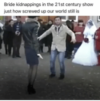 Confused, Head, and Love: Bride kidnappings in the 21st century show  just how screwed up our world still is What the fuck????😳😳.... I'm so confused right now... like..... what???!?? ..... so are they telling me that this has been going on for years and government officials and law enforcement don't do much about it.... like you can just drive around town see a lady that looks like the belle of the ball with matching painted toenails and fingernails and just say to yourself I want her or I want her to marry my cousin who's currently sleeping on the top bunk of my children's bunk bed and then pull up at the traffic light while it's on red, snatch her and wig, put some white scarf around her head, put her in the car and by the time the light turns green she's you or your bunk bed cousins new wife 🤔🤔😳 .... man fuck your white scarf!! ....like how do people allow this to happen... are people knowing that their daughters and sisters are being snatched to go and marry someone whose breath they've never smelled and they don't know if they have shit stains in their underwear??..... I don't know this is just all mad to me .... it's so weird I can't make sense of it... kidnapped love?? .... so in these countries you don't have to worry about being a loser, ugly, a rapist, a tank top wearing wife beater, Satan worshipper, someone who puts pineapple on their pizza... you're guaranteed a woman because your boys will just steal one of the street for you!!..... can't these people not hear how mad this sounds