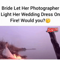 Fire, Memes, and Dress: Bride Let Her Photographer  Light Her Wedding Dress Oin  Fire! Would you?  HIPHOP Bride lets photographer set fire to her wedding gown in bid to get the perfect picture - would you??? @pmwhiphop @pmwhiphop @pmwhiphop @pmwhiphop @pmwhiphop @pmwhiphop
