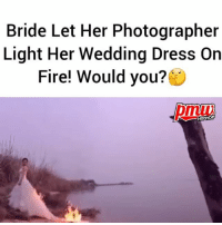 Fire, Memes, and Dress: Bride Let Her Photographer  Light Her Wedding Dress On  Fire! Would you?  HIPHOP Bride lets photographer set fire to her wedding gown in bid to get the perfect picture - would you??? @pmwhiphop @pmwhiphop @pmwhiphop @pmwhiphop @pmwhiphop @pmwhiphop