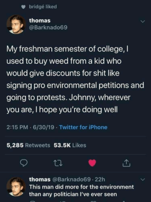 College, Iphone, and Shit: bridgé liked  thomas  @Barknado69  My freshman semester of college, I  used to buy weed from a kid who  would give discounts for shit like  signing pro environmental petitions and  going to protests. Johnny, wherever  you are, I hope you're doing well  2:15 PM 6/30/19 Twitter for iPhone  5,285 Retweets 53.5K Likes  thomas @Barknado69.22h  This man did more for the environment  than any politician I've ever seen Drug dealers making a difference