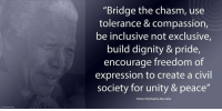 "Africa, Memes, and Nelson Mandela: ""Bridge the chasm, use  tolerance & compassion,  be inclusive not exclusive,  build dignity & pride  encourage freedom of  expression to create a civil  society for unity & peace""  Nelson Rolihlahla Mandela ""Bridge the chasm, use tolerance and compassion, be inclusive not exclusive, build dignity and pride, encourage freedom of expression to create a civil society for unity and peace."" ~ Nelson Mandela during the Opening of the Cultural Development Congress at the Civic Theatre, Johannesburg, South Africa, 25 April 1993 #LivingTheLegacy #MadibaRemembered   www.nelsonmandela.org www.mandeladay.com archive.nelsonmandela.org"