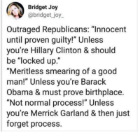 "40 Brutal Memes Reacting to the Kavanaugh Hearings: http://bit.ly/2zCevmL: Bridget Joy  abridget _joy  Outraged Republicans: ""Innocent  until proven guilty!"" Unless  you're Hillary Clinton & should  be ""locked up.""  ""Meritless smearing of a good  man!"" Unless you're Barack  Obama & must prove birthplace.  ""Not normal process!"" Unless  you're Merrick Garland & then just  forget process. 40 Brutal Memes Reacting to the Kavanaugh Hearings: http://bit.ly/2zCevmL"