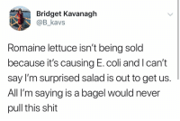 Shit, Girl Memes, and Never: Bridget Kavanagh  @B_kavs  Romaine lettuce isn't being sold  because it's causing E.coli and lcan't  say I'm surprised salad is out to get us.  Al  II'm saying is a bagel would never  pull this shit All these years of not eating salad have prepared me for this.