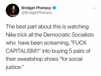 "(GC): Bridget Phetasy  @BridgetPhetasy  The best part about this is watching  Nike trick all the Democratic Socialists  who have been screaming, ""FUCK  CAPITALISM!!"" into buying 5 pairs of  their sweatshop shoes ""for social  justice."" (GC)"