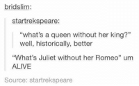 "Alive, Queen, and Her: bridslim:  startrekspeare:  ""what's a queen without her king?""  well, historically, better  ""What's Juliet without her Romeo"" um  ALIVE  15  Source: startrekspeare point made https://t.co/oyaZxSSRAs"