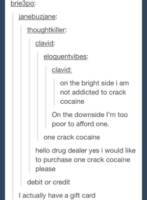 Drug Dealer, Hello, and Omg: brie3po;  anebuzjane:  thoughtkiller:  clavid:  eloquentvibes:  clavid:  on the bright side i am  not addicted to crack  cocaine  On the downside I'm too  poor to afford one  one crack cocaine  hello drug dealer yes i would like  to purchase one crack cocaine  please  debit or credit  I actually have a gift card Addictionomg-humor.tumblr.com