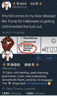sarcastically: @BrieDizzle  Any kid comes to my door dressed  like Trump for Halloween is getting  cold knocked the fuck out.  10/26/17, 11:35 PM  Republican  □ Democrat  Rationa  Human  Being  )#RESIST  向)( Follow  @BrieDizzle  Cajun, troll-battling, spell-checking  grammarian, mom, med professional,  sarcastically fluent, profanity 1st language.  This stings back. #TheResistance  O Cajun Country, Louisiana  1,899 Following 1,956 Followers