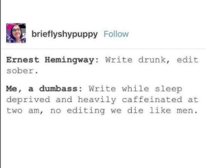 dumbass: brieflyshypuppy Follow  Ernest Hemingway: Write drunk, edit  sober  Me, a dumbass: Write while sleep  deprived and heavily caffeinated at  two am, no editing we die like men
